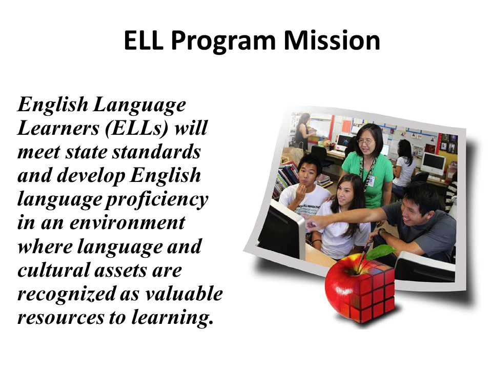 ELL Program Mission English Language Learners (ELLs) will meet state standards and develop English language proficiency in an environment where langua