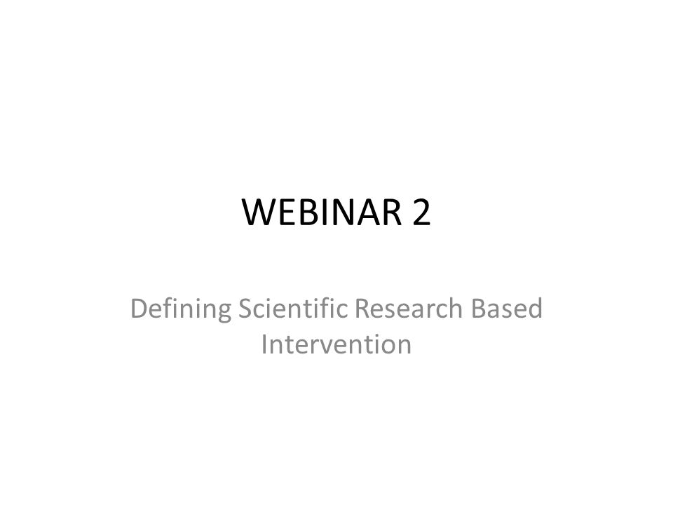 WEBINAR 2 Defining Scientific Research Based Intervention