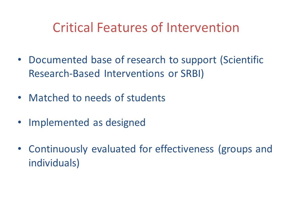 Critical Features of Intervention Documented base of research to support (Scientific Research-Based Interventions or SRBI) Matched to needs of students Implemented as designed Continuously evaluated for effectiveness (groups and individuals)