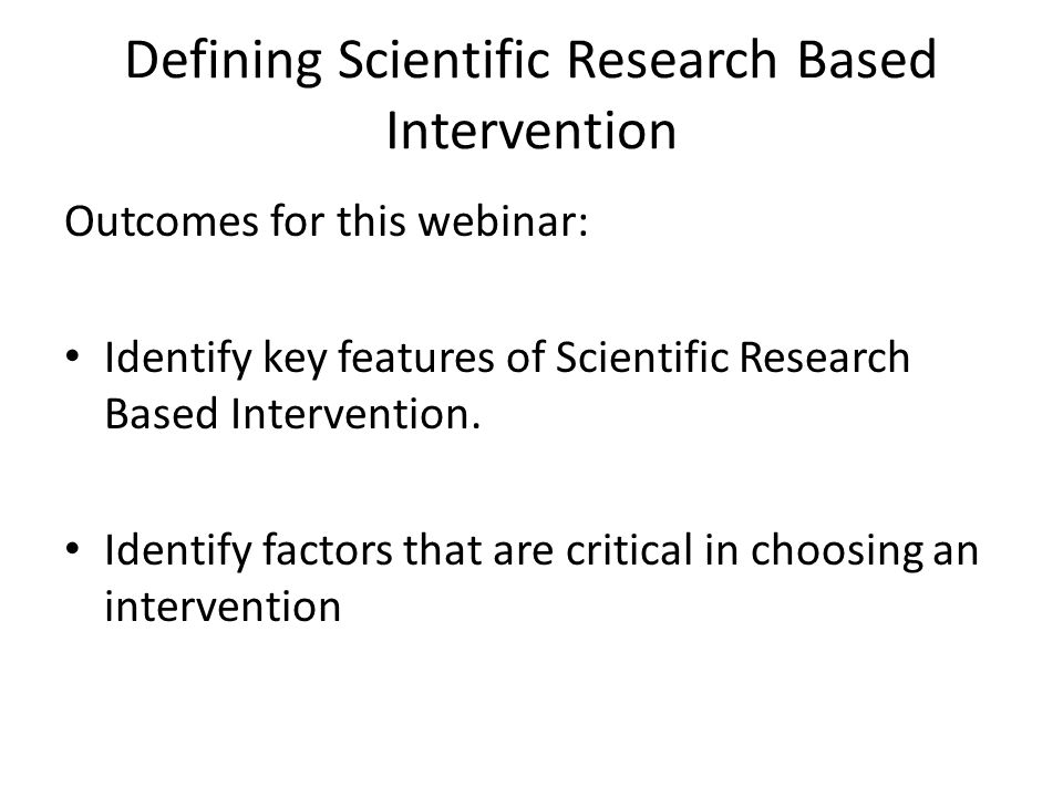 Outcomes for this webinar: Identify key features of Scientific Research Based Intervention.