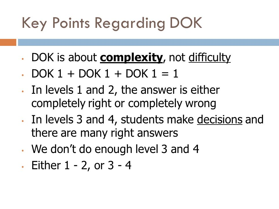 Key Points Regarding DOK DOK is about complexity, not difficulty DOK 1 + DOK 1 + DOK 1 = 1 In levels 1 and 2, the answer is either completely right or completely wrong In levels 3 and 4, students make decisions and there are many right answers We don't do enough level 3 and 4 Either 1 - 2, or 3 - 4