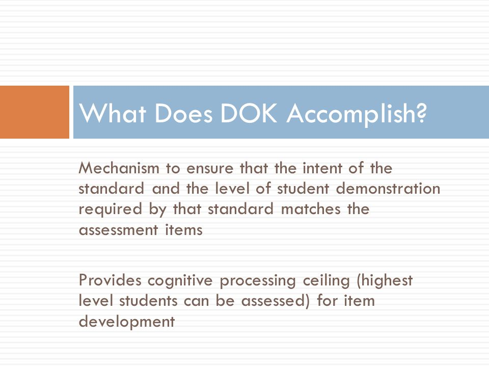Mechanism to ensure that the intent of the standard and the level of student demonstration required by that standard matches the assessment items Provides cognitive processing ceiling (highest level students can be assessed) for item development What Does DOK Accomplish?