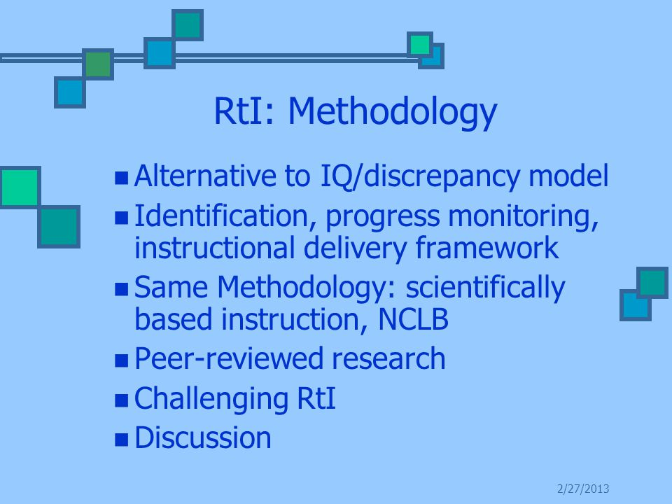 RtI: Methodology Alternative to IQ/discrepancy model Identification, progress monitoring, instructional delivery framework Same Methodology: scientifically based instruction, NCLB Peer-reviewed research Challenging RtI Discussion 2/27/2013