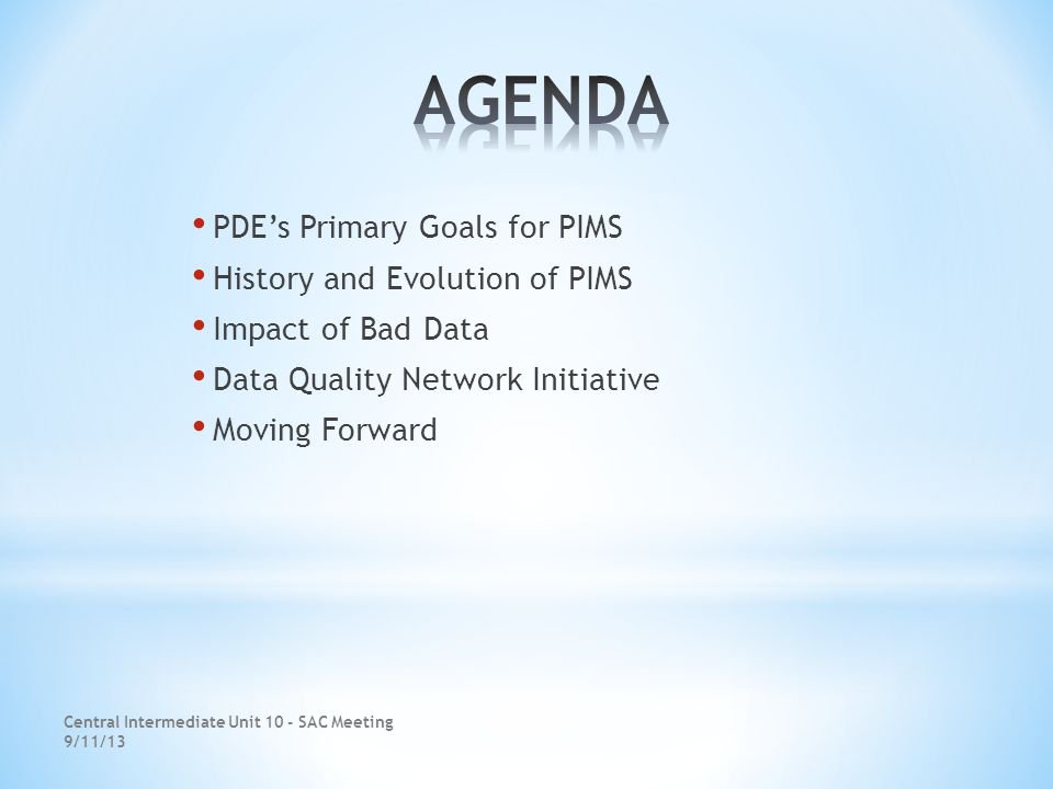 PDE's Primary Goals for PIMS History and Evolution of PIMS Impact of Bad Data Data Quality Network Initiative Moving Forward Central Intermediate Unit 10 - SAC Meeting 9/11/13