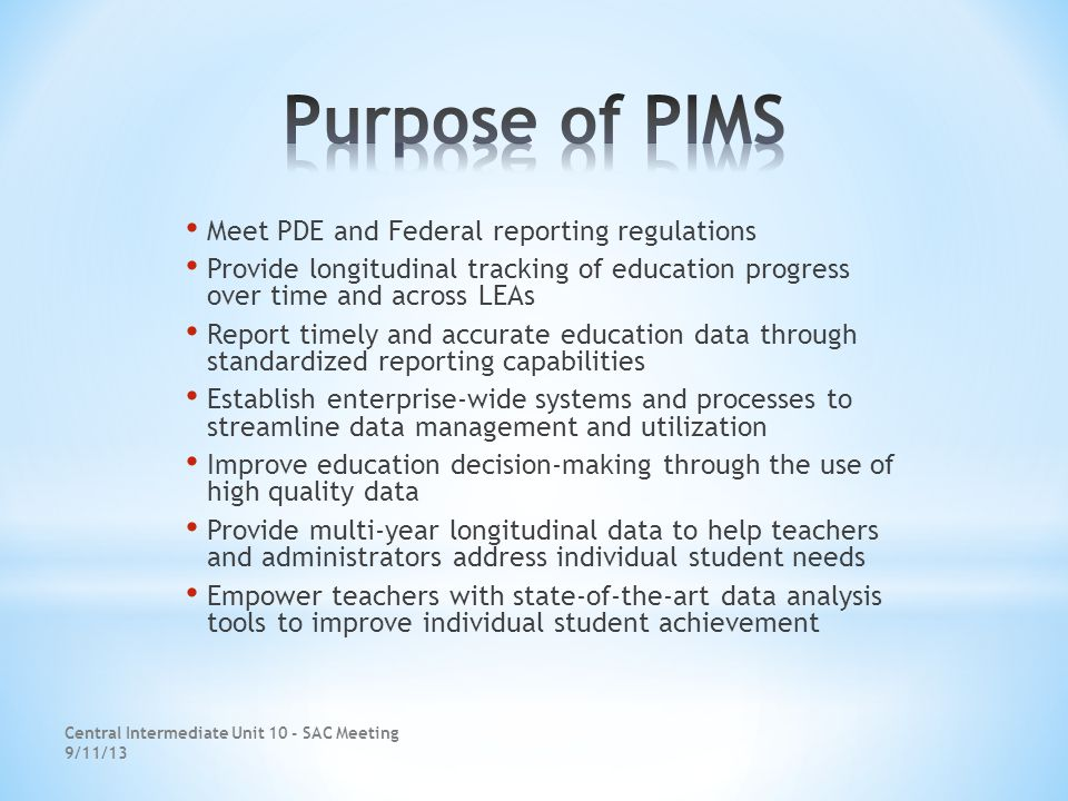 Meet PDE and Federal reporting regulations Provide longitudinal tracking of education progress over time and across LEAs Report timely and accurate education data through standardized reporting capabilities Establish enterprise-wide systems and processes to streamline data management and utilization Improve education decision-making through the use of high quality data Provide multi-year longitudinal data to help teachers and administrators address individual student needs Empower teachers with state-of-the-art data analysis tools to improve individual student achievement