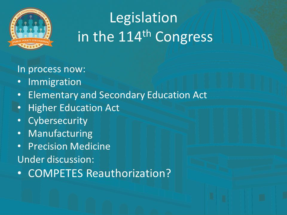 Legislation in the 114 th Congress In process now: Immigration Elementary and Secondary Education Act Higher Education Act Cybersecurity Manufacturing