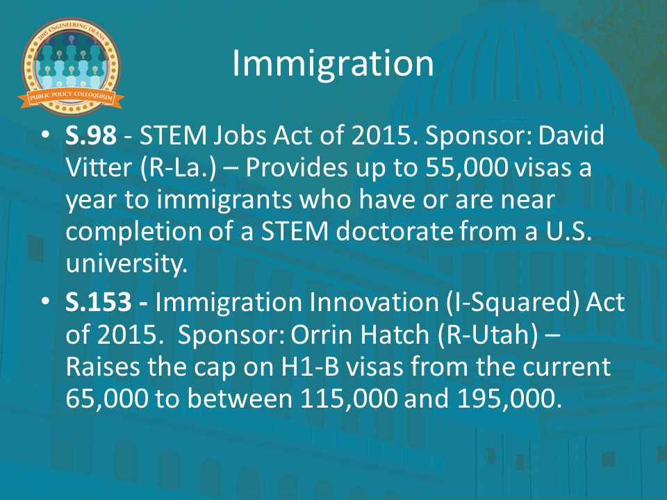 Immigration S.98 - STEM Jobs Act of 2015. Sponsor: David Vitter (R-La.) – Provides up to 55,000 visas a year to immigrants who have or are near comple