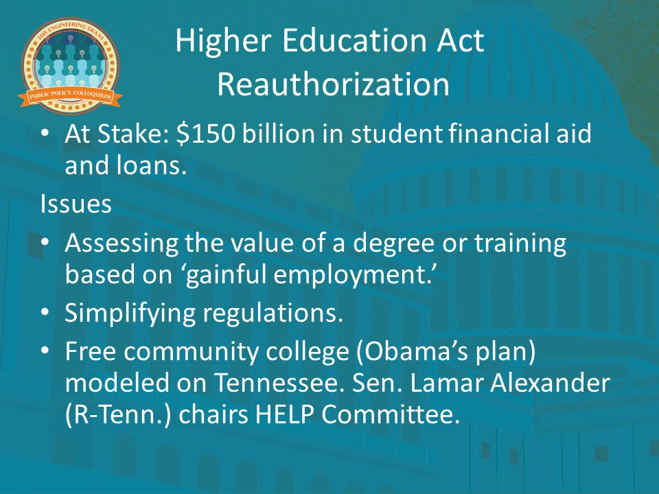 Higher Education Act Reauthorization At Stake: $150 billion in student financial aid and loans. Issues Assessing the value of a degree or training bas