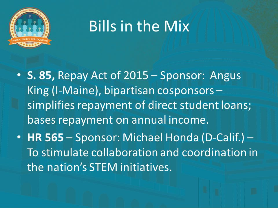 Bills in the Mix S. 85, Repay Act of 2015 – Sponsor: Angus King (I-Maine), bipartisan cosponsors – simplifies repayment of direct student loans; bases