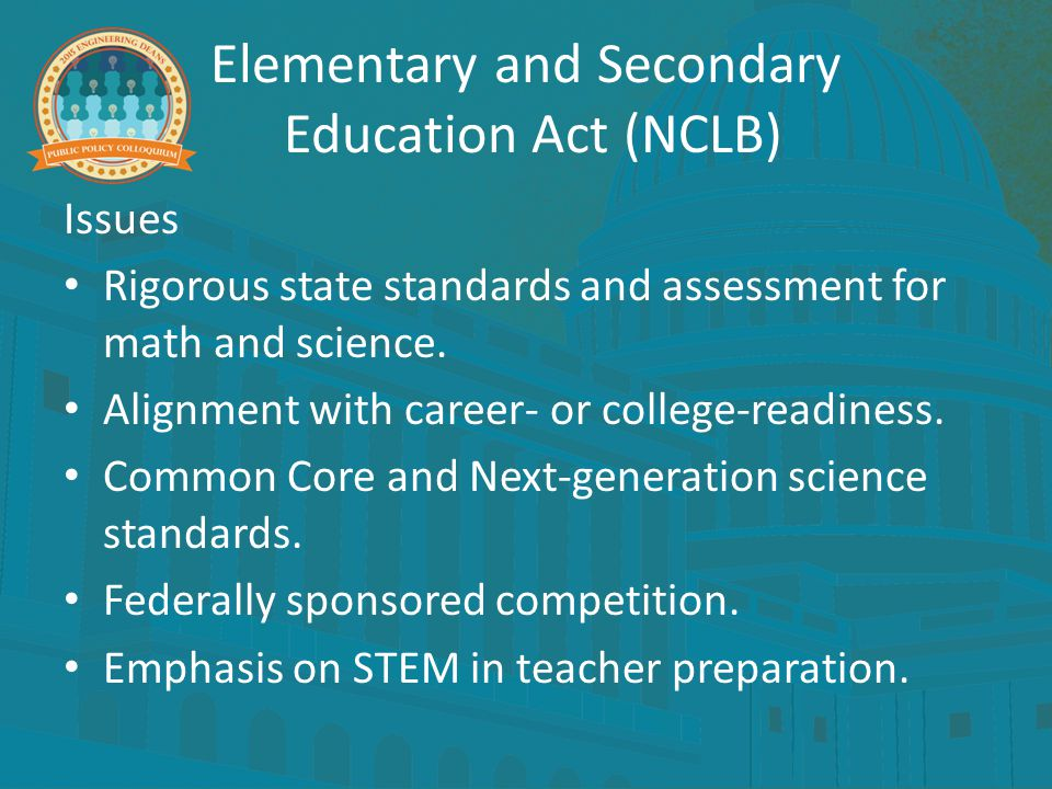 Elementary and Secondary Education Act (NCLB) Issues Rigorous state standards and assessment for math and science. Alignment with career- or college-r