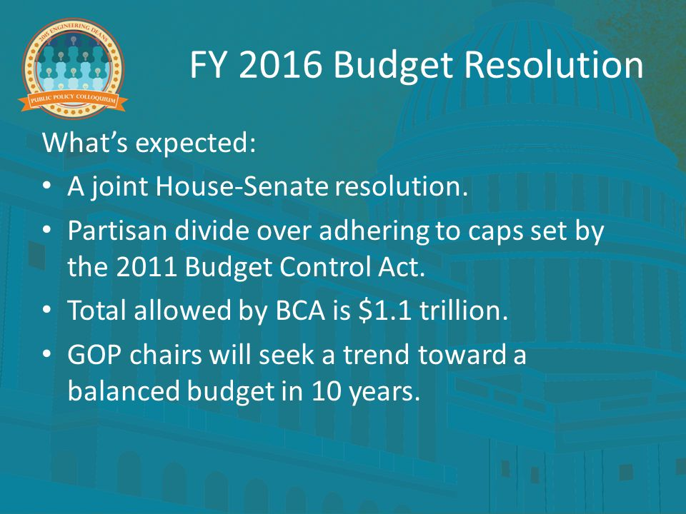 FY 2016 Budget Resolution What's expected: A joint House-Senate resolution. Partisan divide over adhering to caps set by the 2011 Budget Control Act.