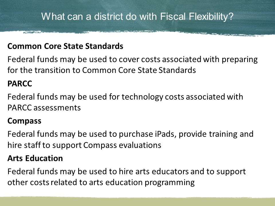 What can a district do with Fiscal Flexibility? Common Core State Standards Federal funds may be used to cover costs associated with preparing for the