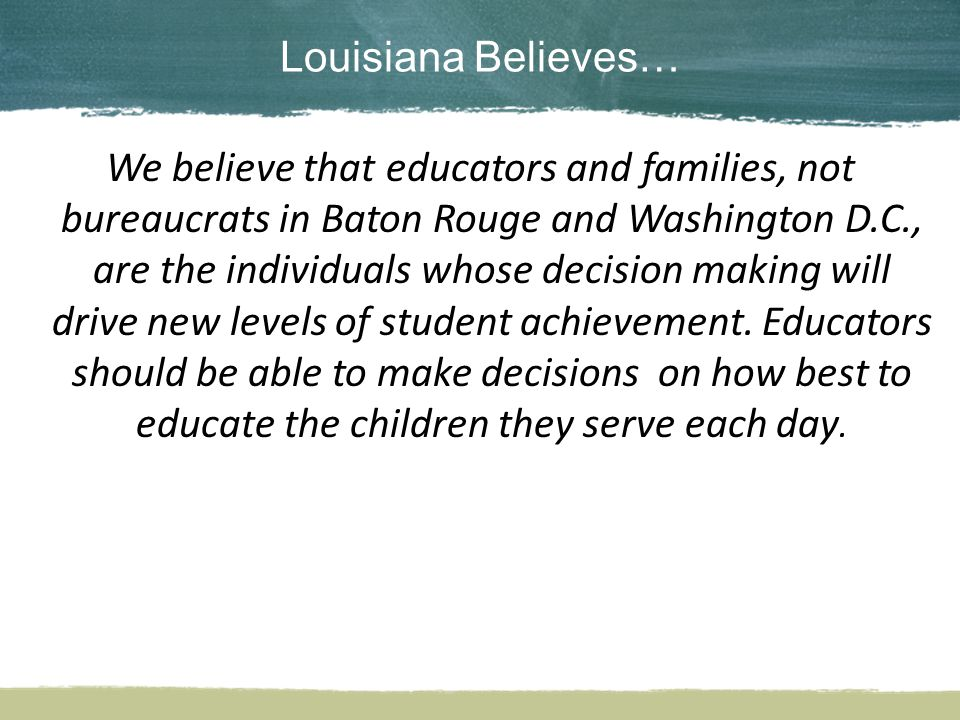 Louisiana Believes… We believe that educators and families, not bureaucrats in Baton Rouge and Washington D.C., are the individuals whose decision making will drive new levels of student achievement.