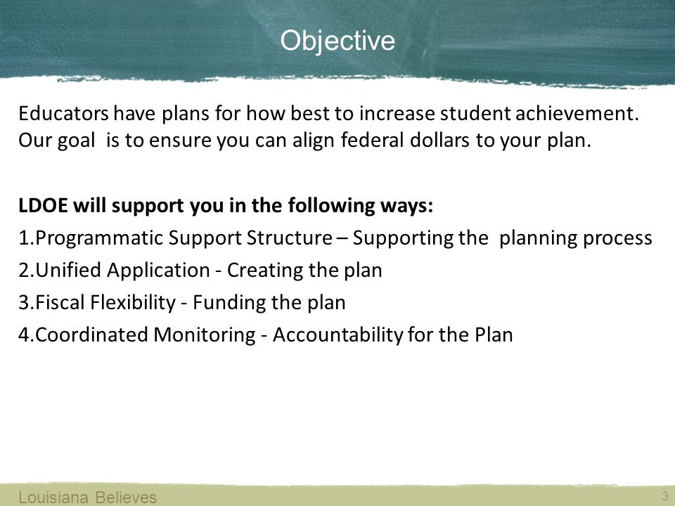 Objective Educators have plans for how best to increase student achievement. Our goal is to ensure you can align federal dollars to your plan. LDOE wi