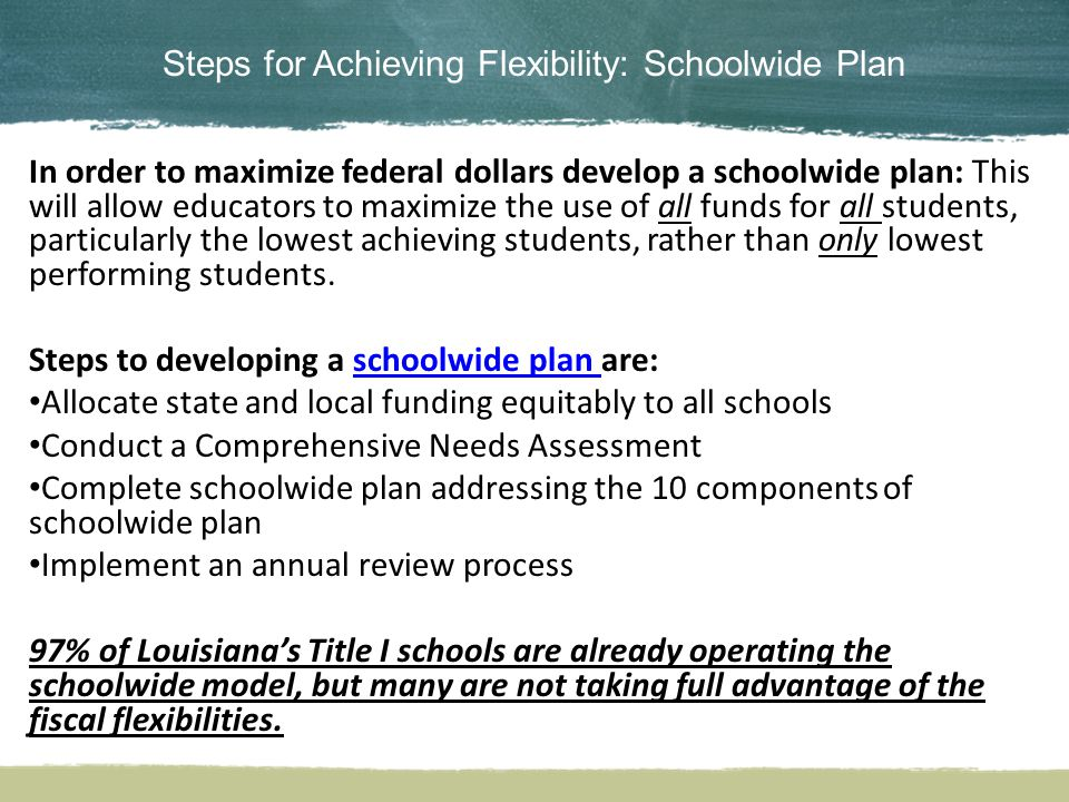 Steps for Achieving Flexibility: Schoolwide Plan In order to maximize federal dollars develop a schoolwide plan: This will allow educators to maximize the use of all funds for all students, particularly the lowest achieving students, rather than only lowest performing students.