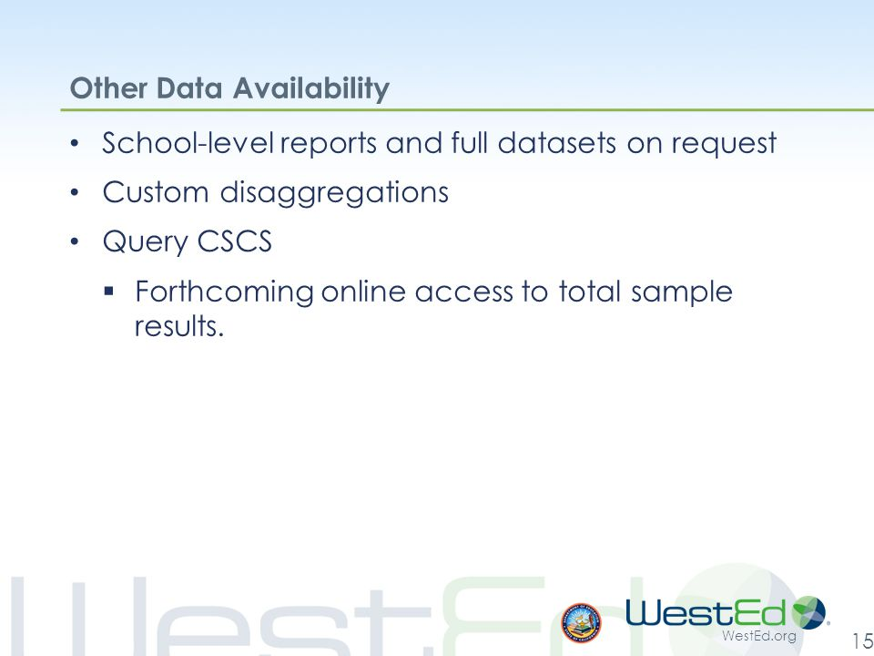 WestEd.org 15 Other Data Availability School-level reports and full datasets on request Custom disaggregations Query CSCS  Forthcoming online access to total sample results.