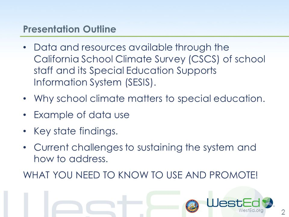 WestEd.org 2 Presentation Outline Data and resources available through the California School Climate Survey (CSCS) of school staff and its Special Education Supports Information System (SESIS).