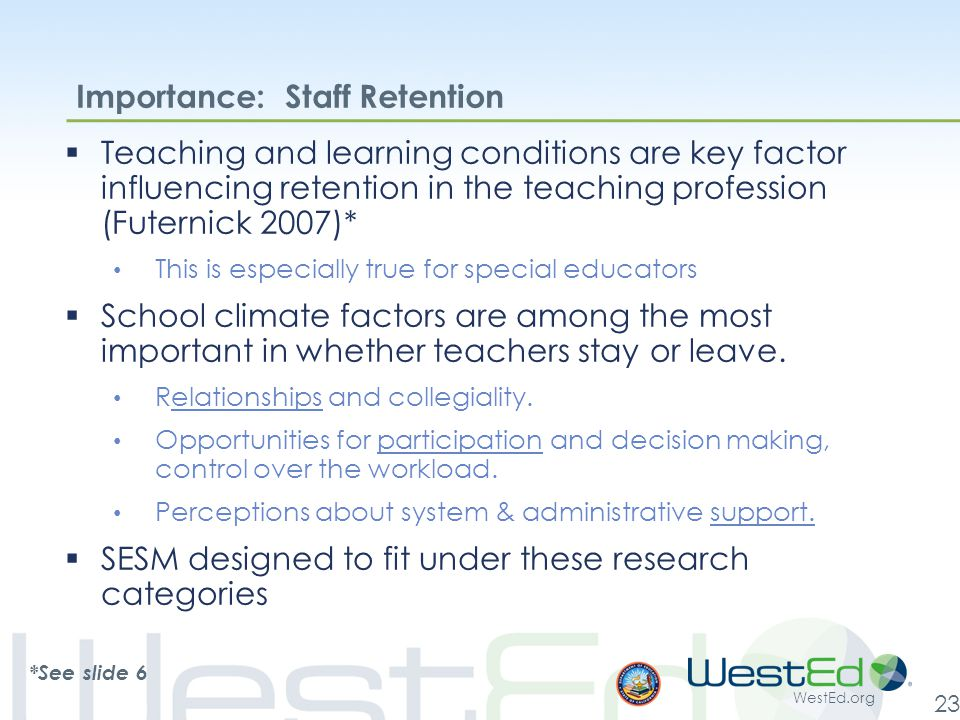 WestEd.org 23 Importance: Staff Retention  Teaching and learning conditions are key factor influencing retention in the teaching profession (Futernick 2007)* This is especially true for special educators  School climate factors are among the most important in whether teachers stay or leave.