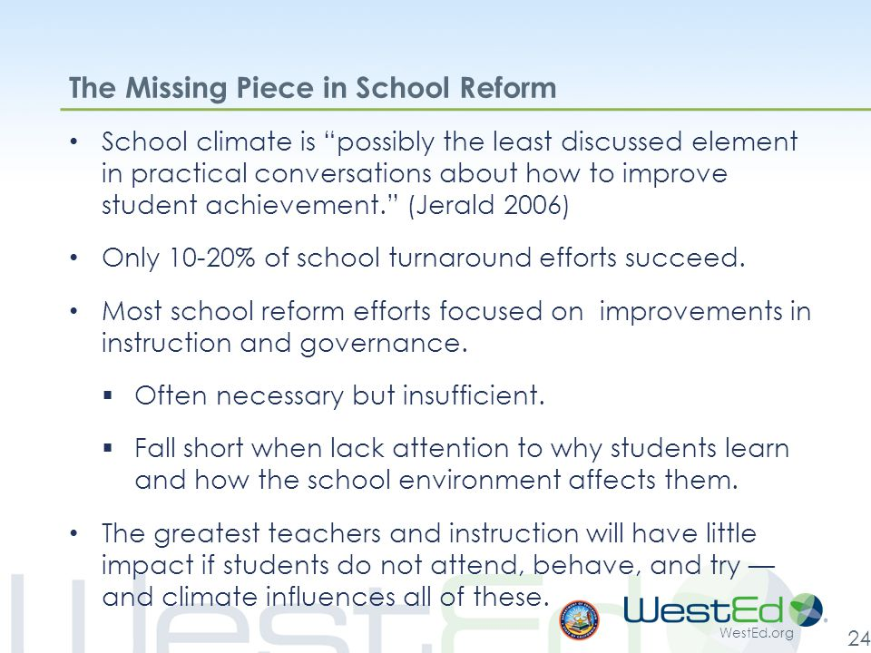 WestEd.org 24 The Missing Piece in School Reform School climate is possibly the least discussed element in practical conversations about how to improve student achievement. (Jerald 2006) Only 10-20% of school turnaround efforts succeed.