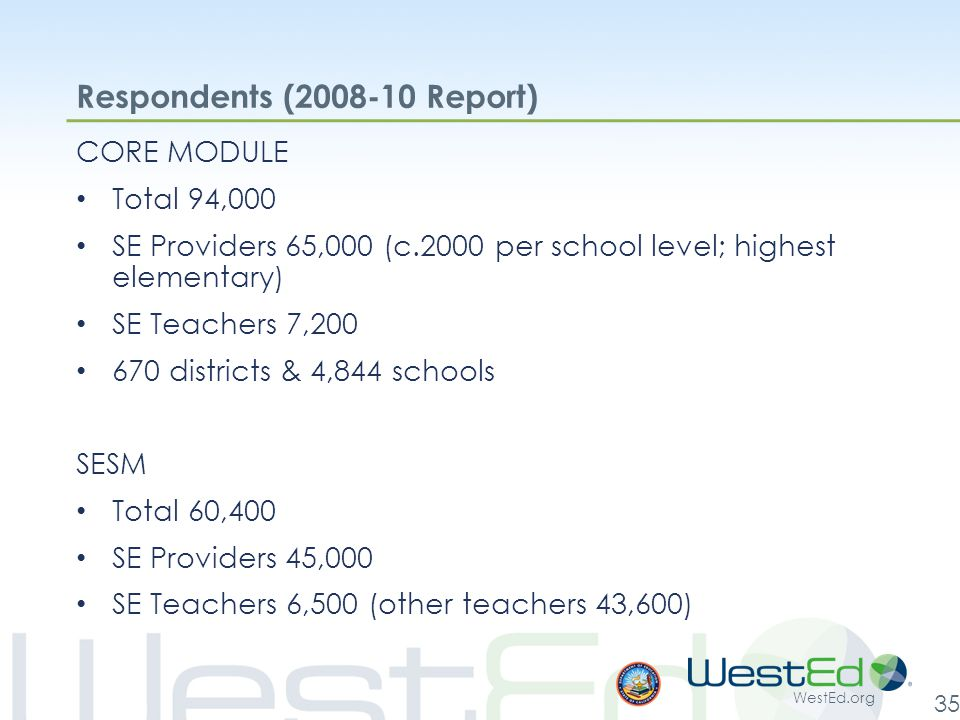WestEd.org 35 Respondents (2008-10 Report) CORE MODULE Total 94,000 SE Providers 65,000 (c.2000 per school level; highest elementary) SE Teachers 7,200 670 districts & 4,844 schools SESM Total 60,400 SE Providers 45,000 SE Teachers 6,500 (other teachers 43,600)