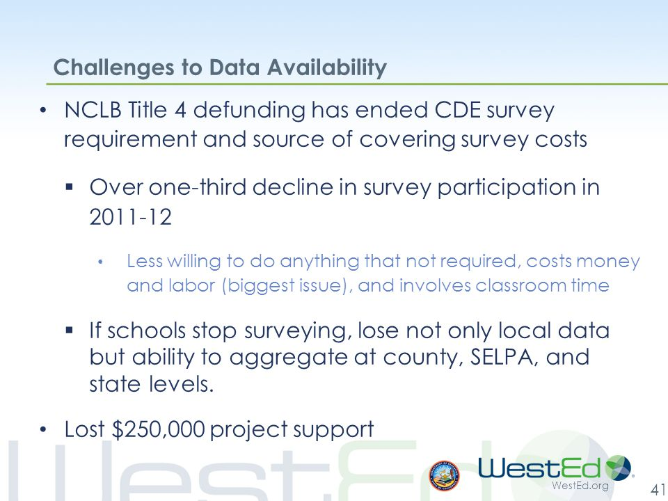WestEd.org 41 Challenges to Data Availability NCLB Title 4 defunding has ended CDE survey requirement and source of covering survey costs  Over one-third decline in survey participation in 2011-12 Less willing to do anything that not required, costs money and labor (biggest issue), and involves classroom time  If schools stop surveying, lose not only local data but ability to aggregate at county, SELPA, and state levels.