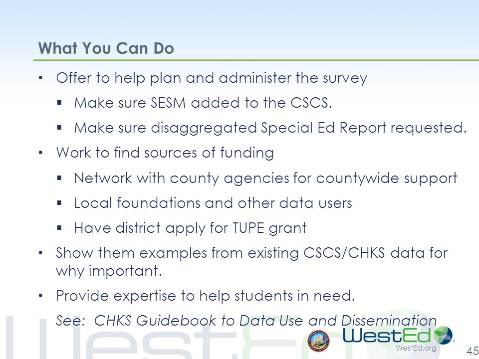 WestEd.org 45 What You Can Do Offer to help plan and administer the survey  Make sure SESM added to the CSCS.