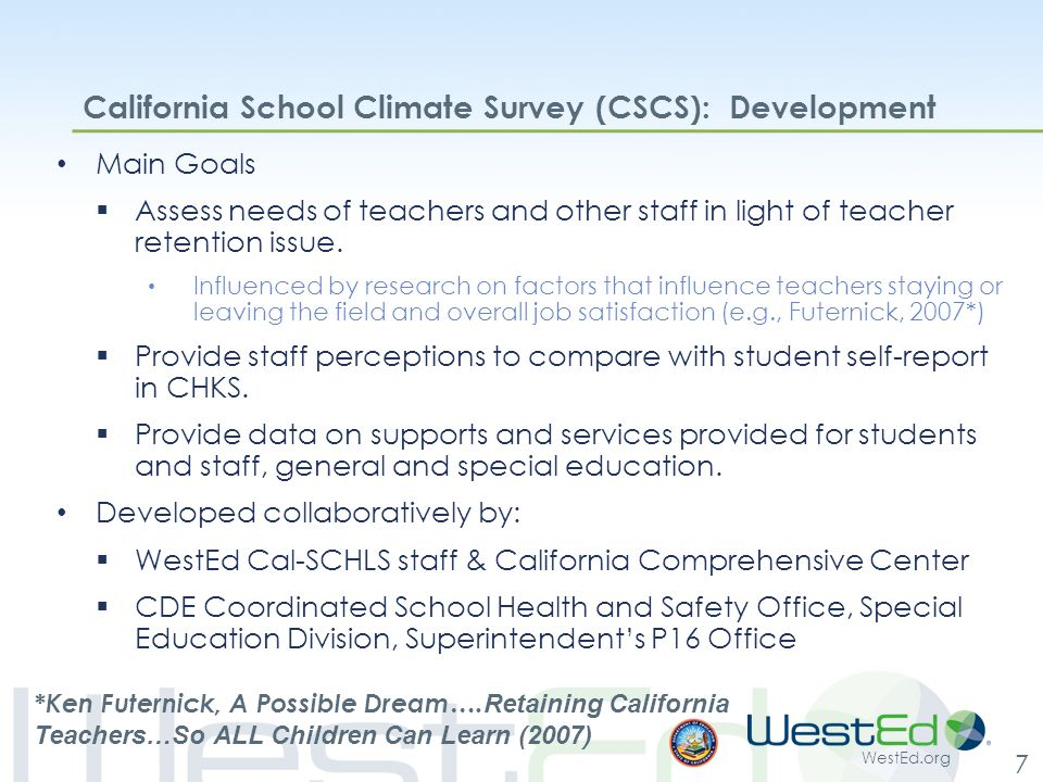 WestEd.org 7 California School Climate Survey (CSCS): Development Main Goals  Assess needs of teachers and other staff in light of teacher retention issue.