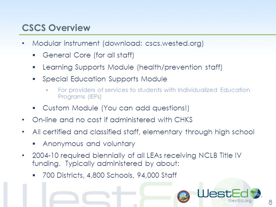 WestEd.org 8 CSCS Overview Modular instrument (download: cscs.wested.org)  General Core (for all staff)  Learning Supports Module (health/prevention staff)  Special Education Supports Module For providers of services to students with Individualized Education Programs ( IEPs)  Custom Module (You can add questions!) On-line and no cost if administered with CHKS All certified and classified staff, elementary through high school  Anonymous and voluntary 2004-10 required biennially of all LEAs receiving NCLB Title IV funding.