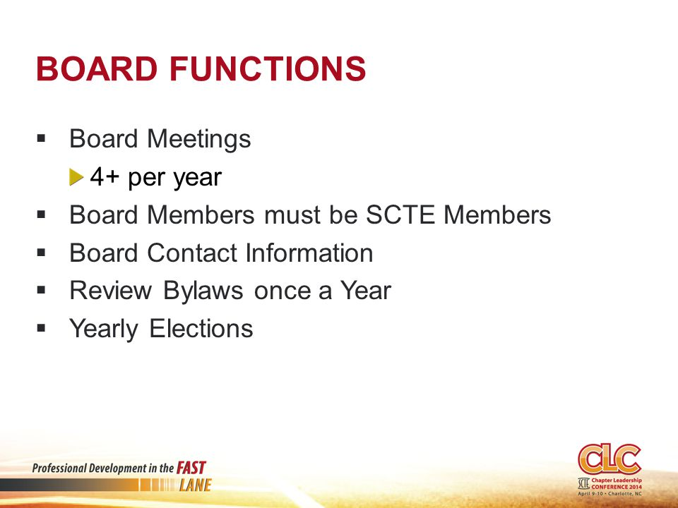 BOARD FUNCTIONS  Board Meetings 4+ per year  Board Members must be SCTE Members  Board Contact Information  Review Bylaws once a Year  Yearly Elections
