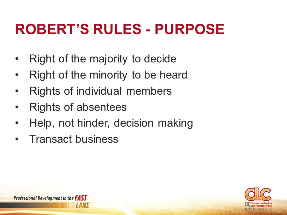 ROBERT'S RULES - PURPOSE Right of the majority to decide Right of the minority to be heard Rights of individual members Rights of absentees Help, not hinder, decision making Transact business