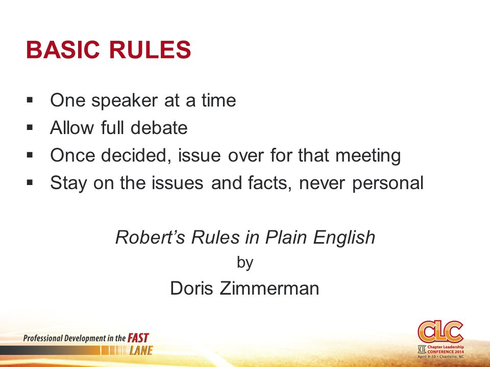 BASIC RULES  One speaker at a time  Allow full debate  Once decided, issue over for that meeting  Stay on the issues and facts, never personal Robert's Rules in Plain English by Doris Zimmerman