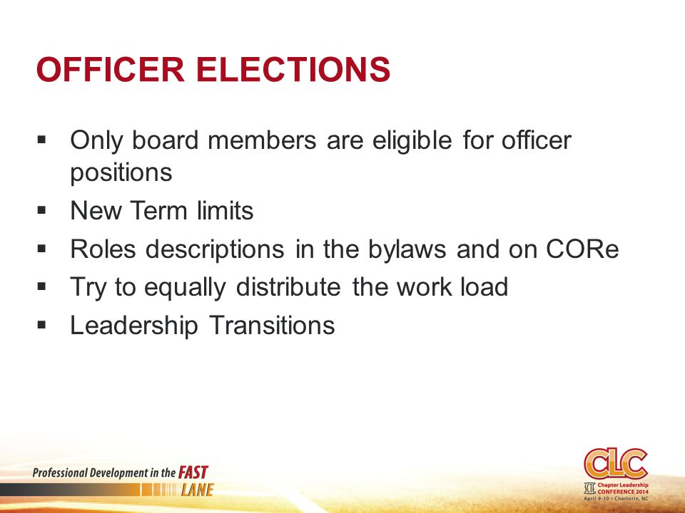 OFFICER ELECTIONS  Only board members are eligible for officer positions  New Term limits  Roles descriptions in the bylaws and on CORe  Try to equally distribute the work load  Leadership Transitions