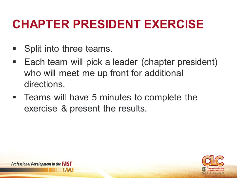 CHAPTER PRESIDENT EXERCISE  Split into three teams.  Each team will pick a leader (chapter president) who will meet me up front for additional direc