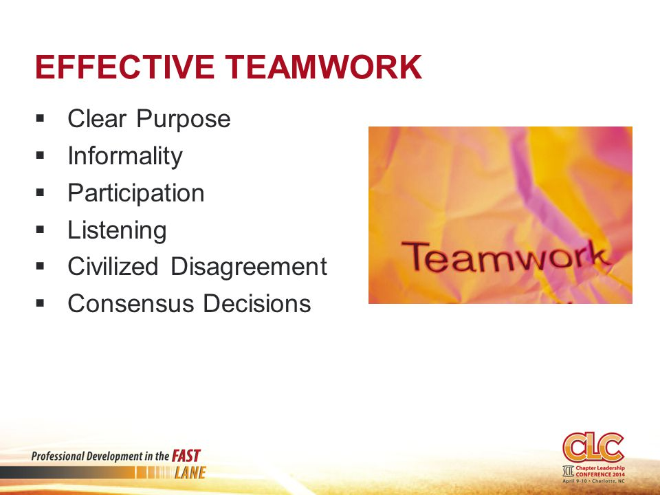 EFFECTIVE TEAMWORK  Clear Purpose  Informality  Participation  Listening  Civilized Disagreement  Consensus Decisions