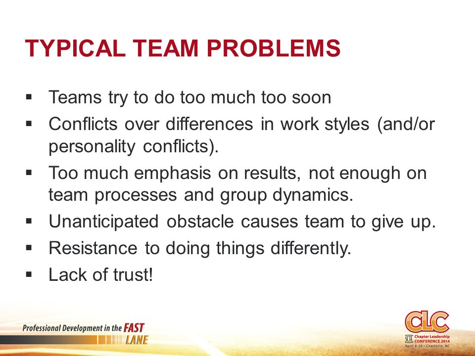 TYPICAL TEAM PROBLEMS  Teams try to do too much too soon  Conflicts over differences in work styles (and/or personality conflicts).  Too much empha
