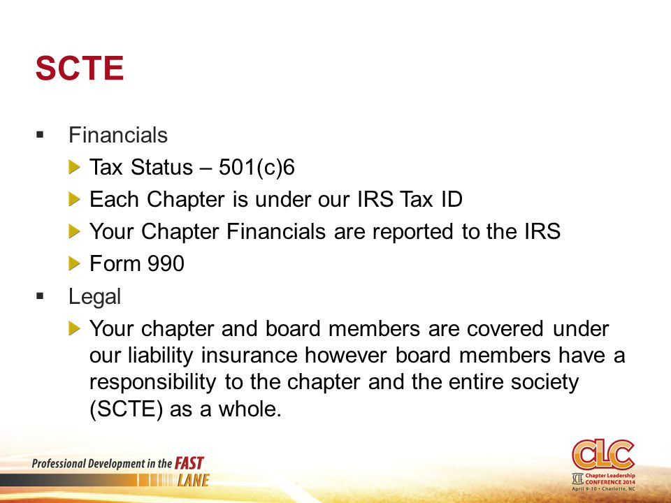 SCTE  Financials Tax Status – 501(c)6 Each Chapter is under our IRS Tax ID Your Chapter Financials are reported to the IRS Form 990  Legal Your chapter and board members are covered under our liability insurance however board members have a responsibility to the chapter and the entire society (SCTE) as a whole.