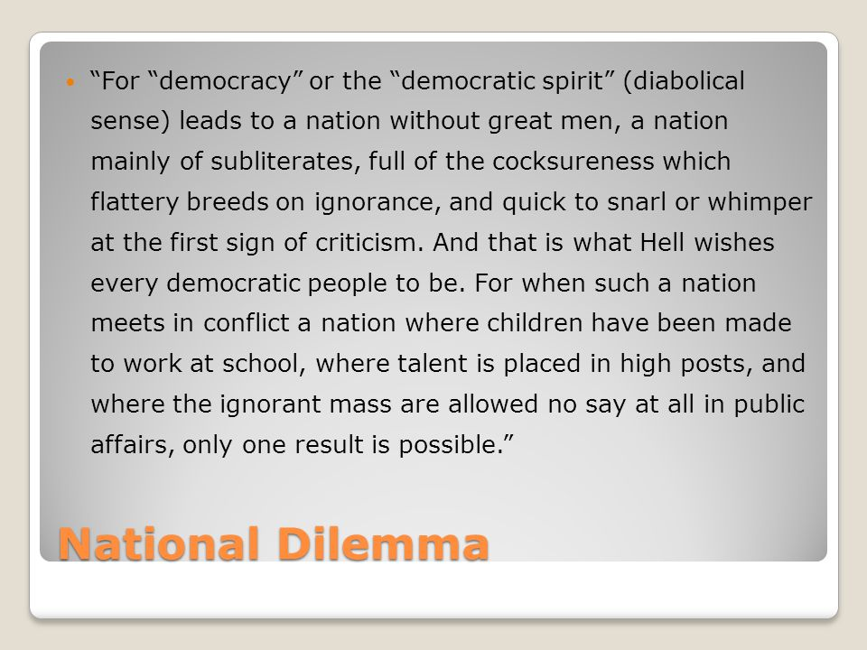 National Dilemma For democracy or the democratic spirit (diabolical sense) leads to a nation without great men, a nation mainly of subliterates, full of the cocksureness which flattery breeds on ignorance, and quick to snarl or whimper at the first sign of criticism.