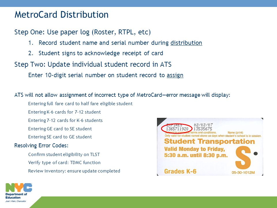 MetroCard Distribution Step One: Use paper log (Roster, RTPL, etc) 1.Record student name and serial number during distribution 2.Student signs to ackn