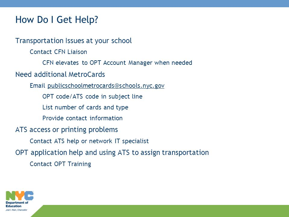 How Do I Get Help? Transportation Issues at your school Contact CFN Liaison CFN elevates to OPT Account Manager when needed Need additional MetroCards