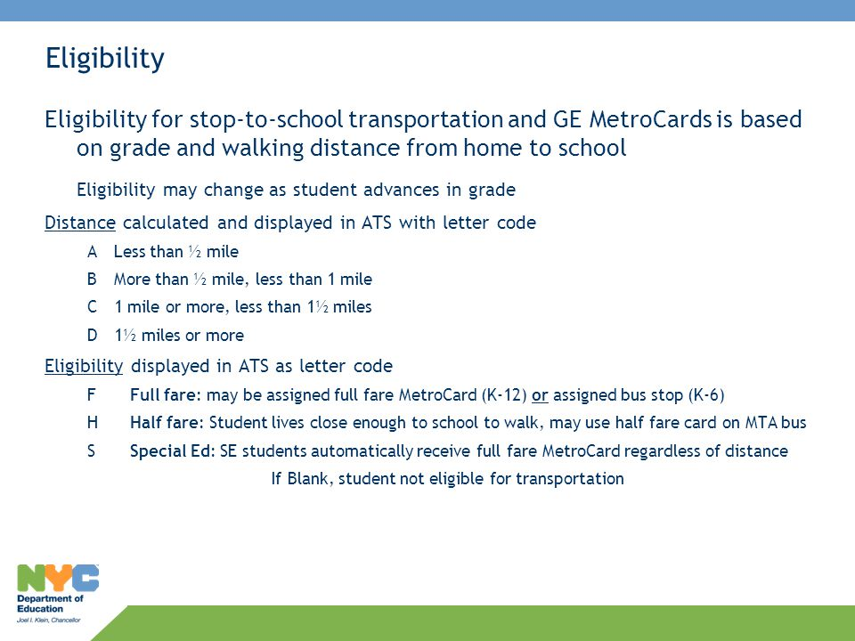 Eligibility— Always use the TLST screen in ATS to determine current eligibility A Yellow Bus stop may be assigned to a student when 1.Student is in grade K-6 and full fare eligible 2.School has regular stop-to-school transportation 3.Regular yellow bus stop exists (check OPT 199 list of routed stops, students may not be assigned to variance or NCLB stop) 4.New stop granted in OPT 199 application (approved stops take 7-10 days to be routed) If yellow bus stop does not exist or cannot be added, student may receive a full fare MetroCard