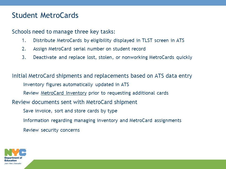 MetroCard Inventory Screen in ATS Data on this screen based on entries made on TLST and Individual Student record Inventory data changes when 1.Assigning MetroCards on student records 2.Deactivating cards 3.Assign AT status to students when no MetroCards on hand OPT reviews inventory figures before sending additional cards Shipped MetroCard Number of cards shipped to date Assigned MetroCard Serial number has been assigned—AP status Deactivate MetroCard Number of cards deactivated Assigned 55555555 Number of records with AT status Shipped MetroCards minus Assigned and Deactivated = Number of cards on hand