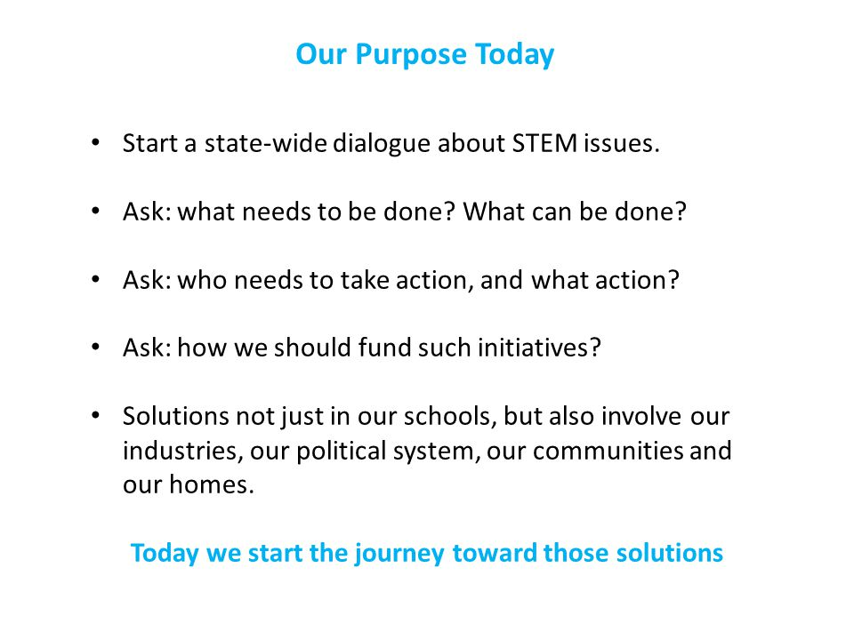 Our Purpose Today Start a state-wide dialogue about STEM issues.