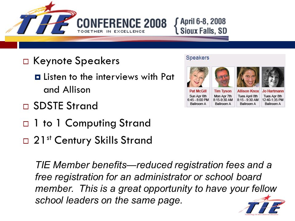  Keynote Speakers  Listen to the interviews with Pat and Allison  SDSTE Strand  1 to 1 Computing Strand  21 st Century Skills Strand TIE Member benefits—reduced registration fees and a free registration for an administrator or school board member.
