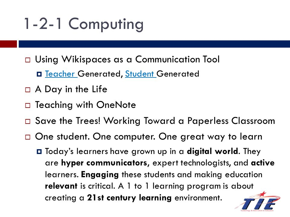 1-2-1 Computing  Using Wikispaces as a Communication Tool  Teacher Generated, Student Generated Teacher Student  A Day in the Life  Teaching with OneNote  Save the Trees.