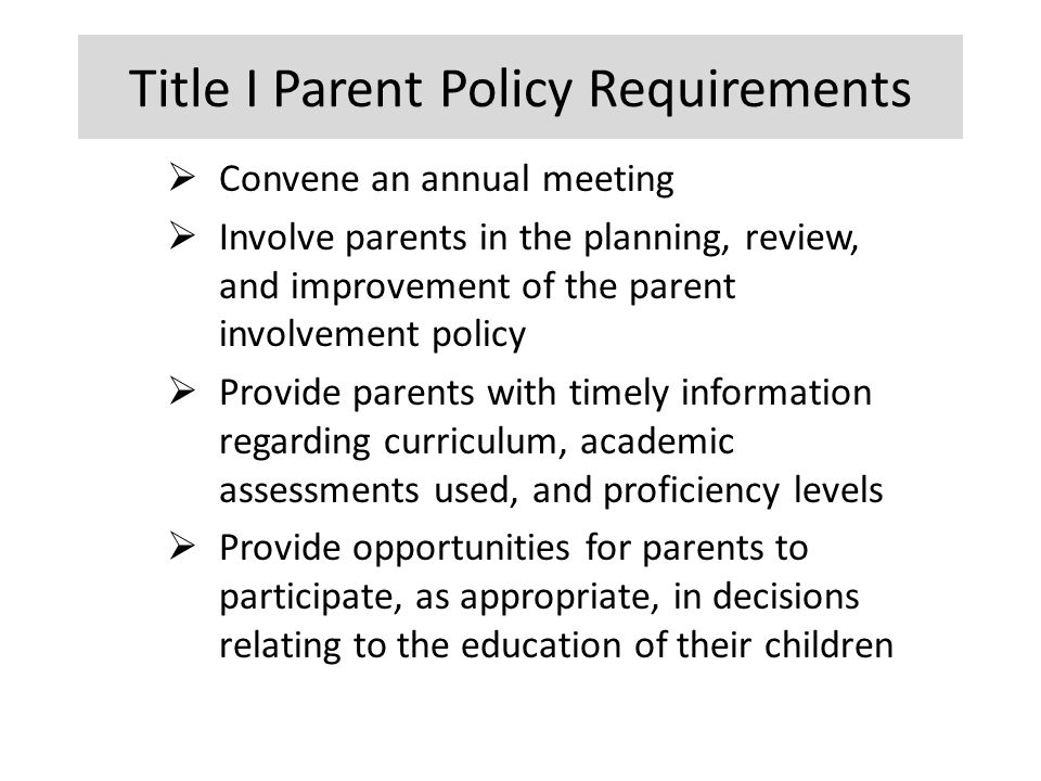 Title I Parent Policy Requirements  Convene an annual meeting  Involve parents in the planning, review, and improvement of the parent involvement policy  Provide parents with timely information regarding curriculum, academic assessments used, and proficiency levels  Provide opportunities for parents to participate, as appropriate, in decisions relating to the education of their children