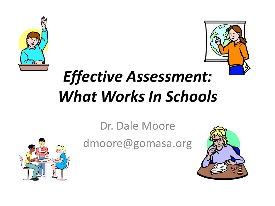 Effective Assessment: What Works In Schools Dr. Dale Moore dmoore@gomasa.org