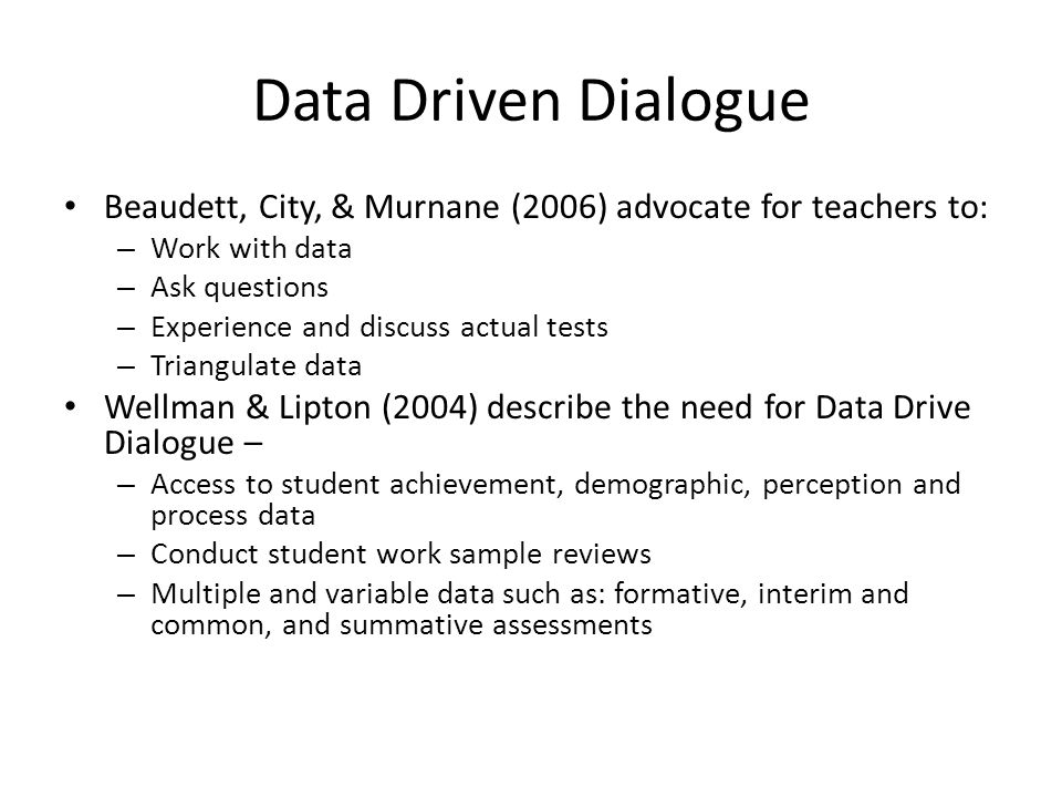 Data Driven Dialogue Beaudett, City, & Murnane (2006) advocate for teachers to: – Work with data – Ask questions – Experience and discuss actual tests – Triangulate data Wellman & Lipton (2004) describe the need for Data Drive Dialogue – – Access to student achievement, demographic, perception and process data – Conduct student work sample reviews – Multiple and variable data such as: formative, interim and common, and summative assessments
