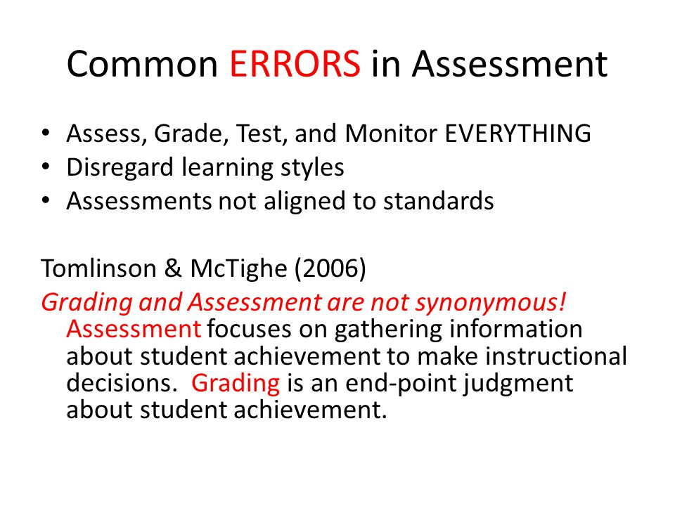 Common ERRORS in Assessment Assess, Grade, Test, and Monitor EVERYTHING Disregard learning styles Assessments not aligned to standards Tomlinson & McTighe (2006) Grading and Assessment are not synonymous.