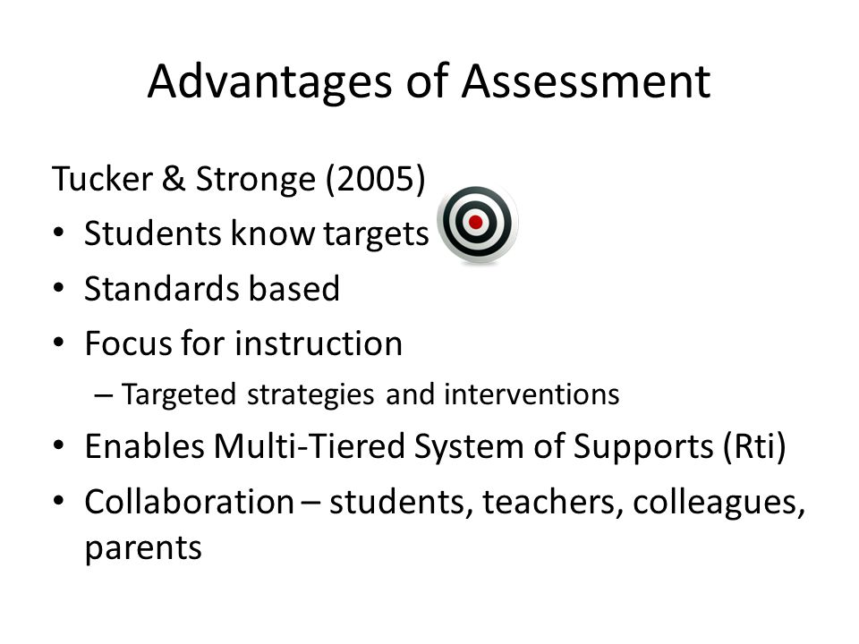 Advantages of Assessment Tucker & Stronge (2005) Students know targets Standards based Focus for instruction – Targeted strategies and interventions Enables Multi-Tiered System of Supports (Rti) Collaboration – students, teachers, colleagues, parents