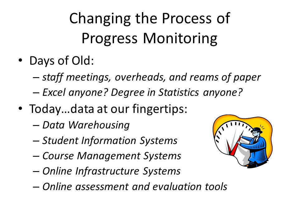 Changing the Process of Progress Monitoring Days of Old: – staff meetings, overheads, and reams of paper – Excel anyone.